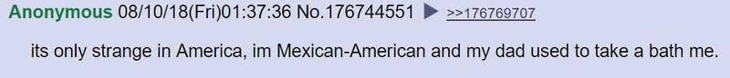 คนที่คิดว่าเรื่องนี้เป็นเรื่องแปลกก็มีแค่อเมริกาประเทศเดียวนั่นแหละ ถึงฉันจะเป็นคนอเมริกาเชื้อสายแม็กซิโก แต่ตอนเด็กก็อาบน้ำกับพ่อมาตลอดนะ
