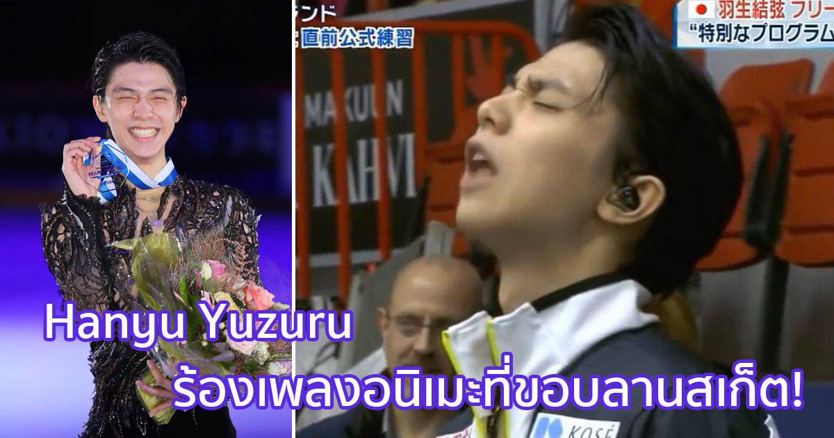 เจ้าชายนักสเกต Hanyu Yuzuru ร้องเพลงอนิเมะอย่างเร่าร้อนที่ขอบลานสเก็ต!